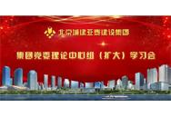 城建亚泰集团党委理论中心组(扩大)学习会,吹响市场营销发展号角